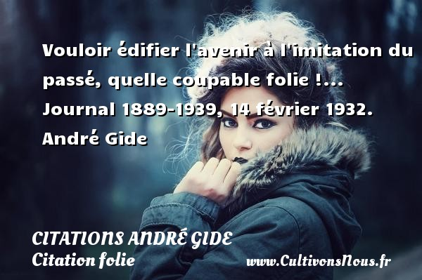 Citations - Citations André Gide - Citation folie - Vouloir édifier l avenir à l imitation du passé, quelle coupable folie !...  Journal 1889-1939, 14 février 1932. André Gide CITATIONS ANDRÉ GIDE