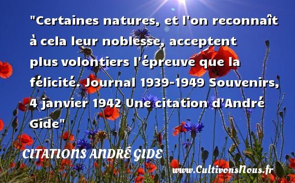 Certaines natures, et l on reconnaît àcela leur noblesse, acceptent plusvolontiers l épreuve que la félicité.  Journal 1939-1949 Souvenirs, 4 janvier  1942  Une  citation  d André Gide CITATIONS ANDRÉ GIDE - Citations André Gide - Citation félicité