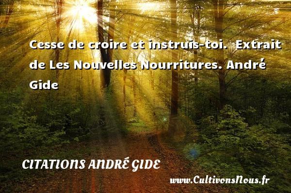 Cesse de croire et instruis-toi.   Extrait de Les Nouvelles Nourritures. André Gide CITATIONS ANDRÉ GIDE - Citations André Gide