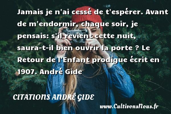Jamais je n ai cessé de t espérer. Avant de m endormir, chaque soir, je pensais: s il revient cette nuit, saura-t-il bien ouvrir la porte ?  Le Retour de l Enfant prodigue écrit en 1907. André Gide CITATIONS ANDRÉ GIDE - Citations André Gide