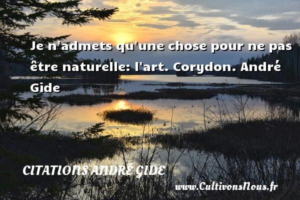 Je n admets qu une chose pour ne pas être naturelle: l art.  Corydon. André Gide CITATIONS ANDRÉ GIDE - Citations André Gide