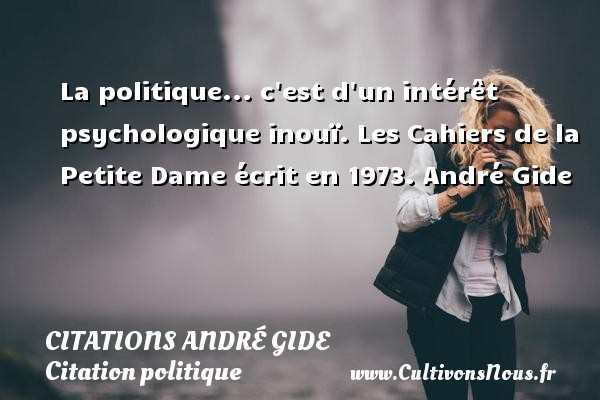 Citations - Citations André Gide - Citation politique - La politique... c est d un intérêt psychologique inouï.  Les Cahiers de la Petite Dame écrit en 1973. André Gide CITATIONS ANDRÉ GIDE