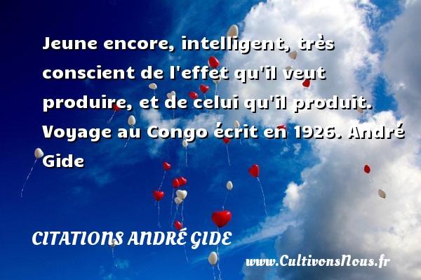 Jeune encore, intelligent, très conscient de l effet qu il veut produire, et de celui qu il produit.  Voyage au Congo écrit en 1926. André Gide CITATIONS ANDRÉ GIDE - Citations André Gide