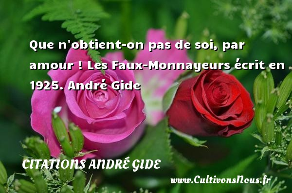 Que n obtient-on pas de soi, par amour !  Les Faux-Monnayeurs écrit en 1925. André Gide CITATIONS ANDRÉ GIDE - Citations André Gide