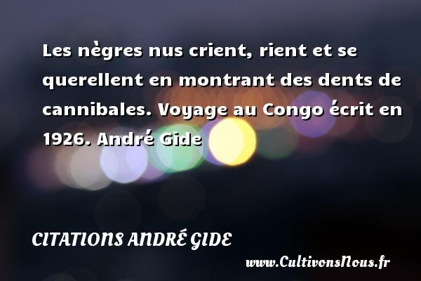 Les nègres nus crient, rient et se querellent en montrant des dents de cannibales.  Voyage au Congo écrit en 1926. André Gide CITATIONS ANDRÉ GIDE - Citations André Gide