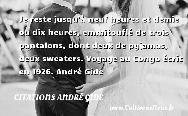 Je reste jusqu à neuf heures et demie ou dix heures, emmitouflé de trois pantalons, dont deux de pyjamas, deux sweaters.  Voyage au Congo écrit en 1926. André Gide CITATIONS ANDRÉ GIDE - Citations André Gide