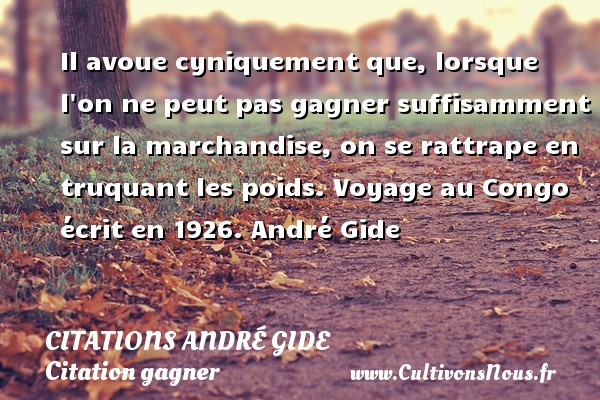 Citations - Citations André Gide - Citation gagner - Il avoue cyniquement que, lorsque l on ne peut pas gagner suffisamment sur la marchandise, on se rattrape en truquant les poids.  Voyage au Congo écrit en 1926. André Gide   CITATIONS ANDRÉ GIDE