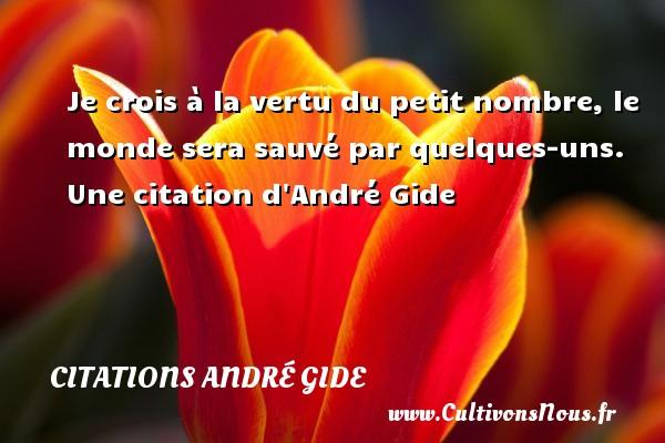 Je crois à la vertu du petit nombre, le monde sera sauvé par quelques-uns.   Une  citation  d André Gide CITATIONS ANDRÉ GIDE - Citations André Gide