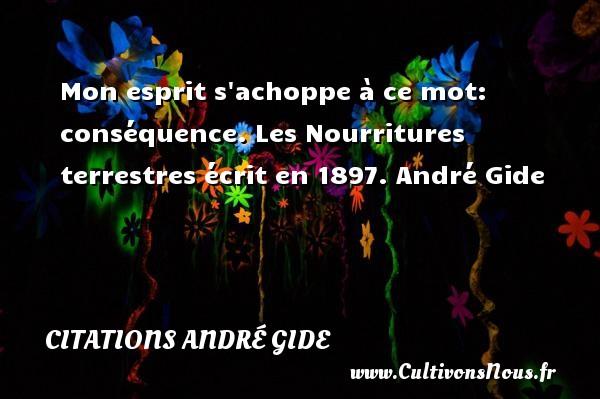Mon esprit s achoppe à ce mot: conséquence.  Les Nourritures terrestres écrit en 1897. André Gide CITATIONS ANDRÉ GIDE - Citations André Gide