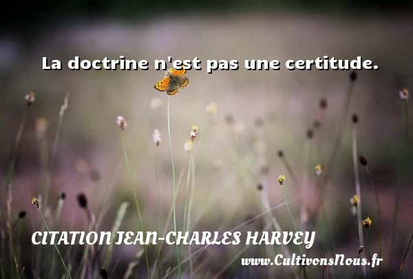 La doctrine n est pas une certitude. Une citation de Jean-Charles Harvey CITATION JEAN-CHARLES HARVEY