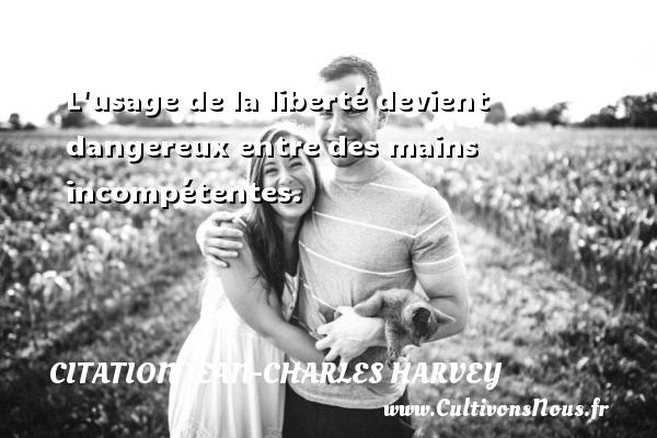 L usage de la liberté devient dangereux entre des mains incompétentes. Une citation de Jean-Charles Harvey CITATION JEAN-CHARLES HARVEY