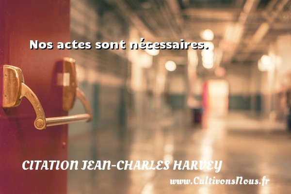 Nos actes sont nécessaires. Une citation de Jean-Charles Harvey CITATION JEAN-CHARLES HARVEY