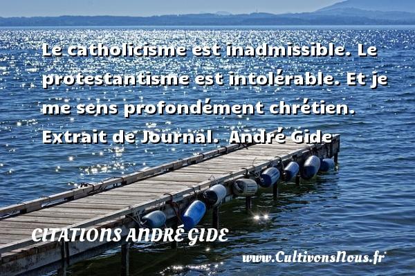 Le catholicisme est inadmissible. Le protestantisme est intolérable. Et je me sens profondément chrétien.   Extrait de Journal. André Gide CITATIONS ANDRÉ GIDE - Citations André Gide