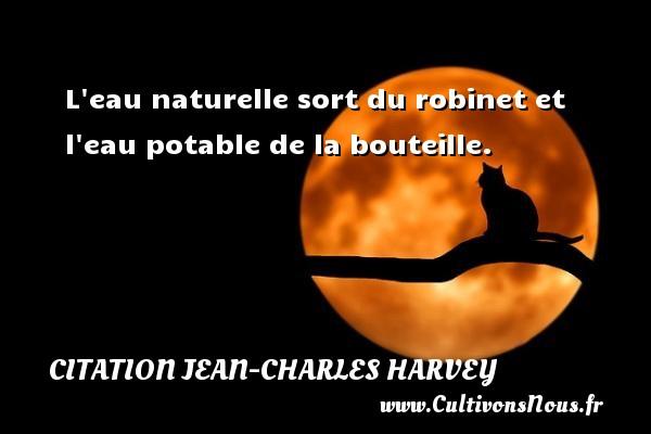 L eau naturelle sort du robinet et l eau potable de la bouteille. Une citation de Jean-Charles Harvey CITATION JEAN-CHARLES HARVEY