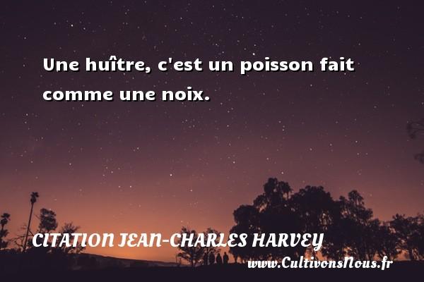 Une huître, c est un poisson fait comme une noix. Une citation de Jean-Charles Harvey CITATION JEAN-CHARLES HARVEY