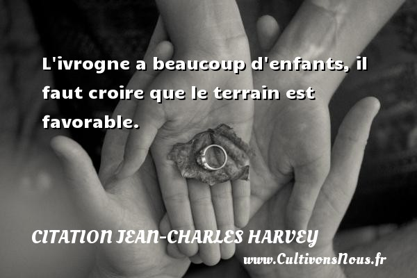 L ivrogne a beaucoup d enfants, il faut croire que le terrain est favorable. Une citation de Jean-Charles Harvey CITATION JEAN-CHARLES HARVEY