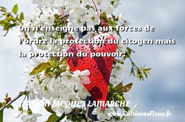On n enseigne pas aux forces de l ordre la protection du citoyen mais la protection du pouvoir. Une citation de Jacques Lamarche CITATION JACQUES LAMARCHE