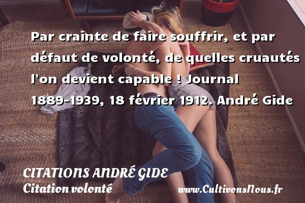 Citations - Citations André Gide - Citation volonté - Par crainte de faire souffrir, et par défaut de volonté, de quelles cruautés l on devient capable !  Journal 1889-1939, 18 février 1912. André Gide CITATIONS ANDRÉ GIDE