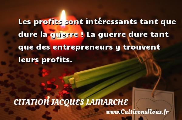 Les profits sont intéressants tant que dure la guerre ! La guerre dure tant que des entrepreneurs y trouvent leurs profits. Une citation de Jacques Lamarche CITATION JACQUES LAMARCHE