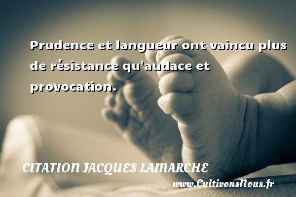 Prudence et langueur ont vaincu plus de résistance qu audace et provocation. Une citation de Jacques Lamarche CITATION JACQUES LAMARCHE