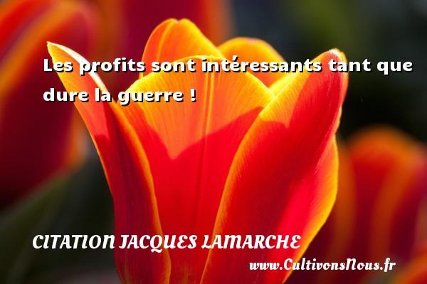 Les profits sont intéressants tant que dure la guerre ! Une citation de Jacques Lamarche CITATION JACQUES LAMARCHE