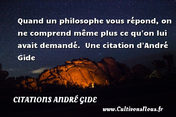 Quand un philosophe vous répond, on ne comprend même plus ce qu on lui avait demandé.   Une  citation  d André Gide CITATIONS ANDRÉ GIDE - Citations André Gide