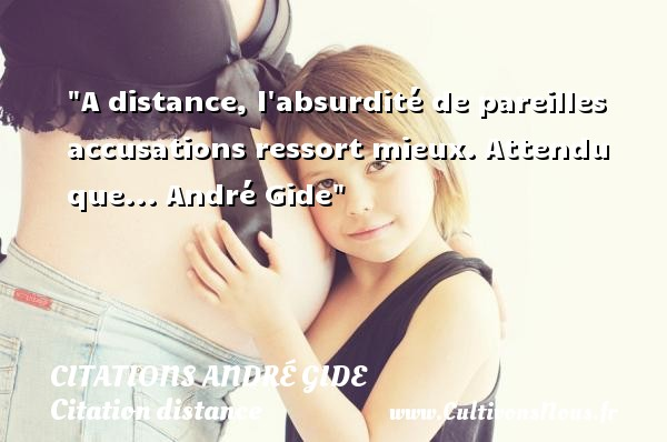 Citations - Citations André Gide - Citation distance - A distance, l absurdité de pareilles accusations ressort mieux.  Attendu que... André Gide   Une citation sur la distance CITATIONS ANDRÉ GIDE