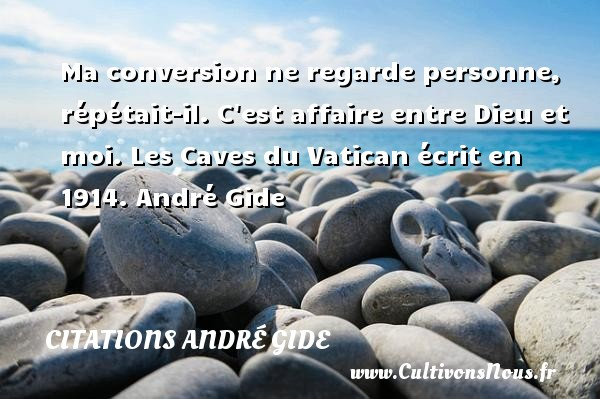 Ma conversion ne regarde personne, répétait-il. C est affaire entre Dieu et moi.  Les Caves du Vatican écrit en 1914. André Gide CITATIONS ANDRÉ GIDE - Citations André Gide