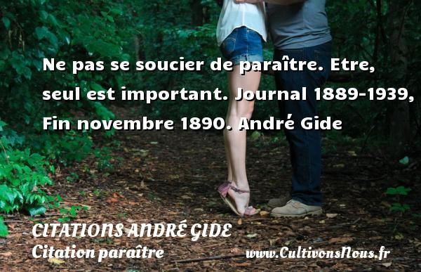 Ne pas se soucier de paraître. Etre, seul est important.  Journal 1889-1939, Fin novembre 1890. André Gide CITATIONS ANDRÉ GIDE - Citations André Gide - Citation paraître