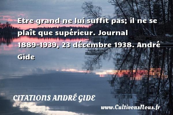 Etre grand ne lui suffit pas; il ne se plaît que supérieur.  Journal 1889-1939, 23 décembre 1938. André Gide CITATIONS ANDRÉ GIDE - Citations André Gide