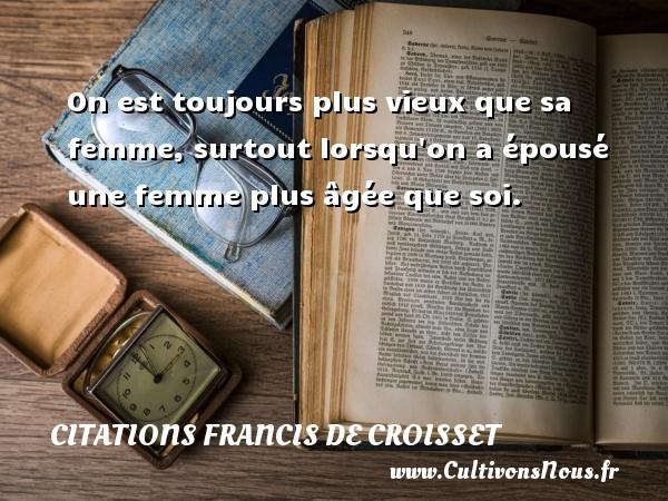 Citations Francis de Croisset - On est toujours plus vieux que sa femme, surtout lorsqu on a épousé une femme plus âgée que soi. Une citation de Francis de Croisset CITATIONS FRANCIS DE CROISSET