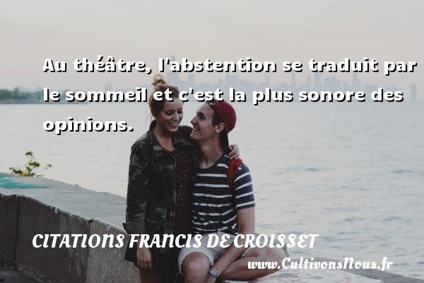 Citations Francis de Croisset - Au théâtre, l abstention se traduit par le sommeil et c est la plus sonore des opinions. Une citation de Francis de Croisset CITATIONS FRANCIS DE CROISSET