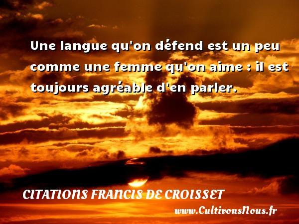 Citations Francis de Croisset - Une langue qu on défend est un peu comme une femme qu on aime : il est toujours agréable d en parler. Une citation de Francis de Croisset CITATIONS FRANCIS DE CROISSET