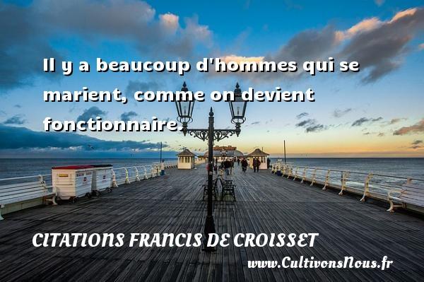 Citations Francis de Croisset - Il y a beaucoup d hommes qui se marient, comme on devient fonctionnaire. Une citation de Francis de Croisset CITATIONS FRANCIS DE CROISSET