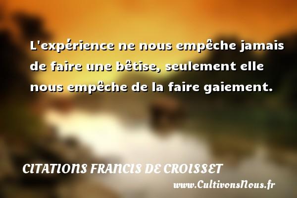 Citations Francis de Croisset - L expérience ne nous empêche jamais de faire une bêtise, seulement elle nous empêche de la faire gaiement. Une citation de Francis de Croisset CITATIONS FRANCIS DE CROISSET