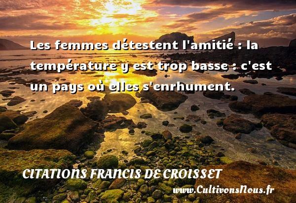 Citations Francis de Croisset - Les femmes détestent l amitié : la température y est trop basse : c est un pays où elles s enrhument. Une citation de Francis de Croisset CITATIONS FRANCIS DE CROISSET