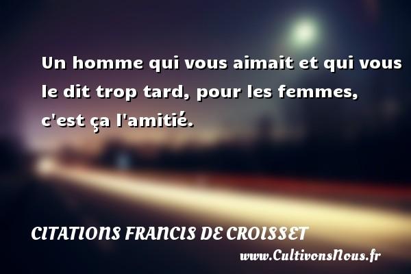 Citations Francis de Croisset - Un homme qui vous aimait et qui vous le dit trop tard, pour les femmes, c est ça l amitié. Une citation de Francis de Croisset CITATIONS FRANCIS DE CROISSET