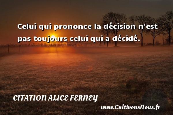 Celui qui prononce la décision n est pas toujours celui qui a décidé. Une citation d  Alice Ferney CITATION ALICE FERNEY