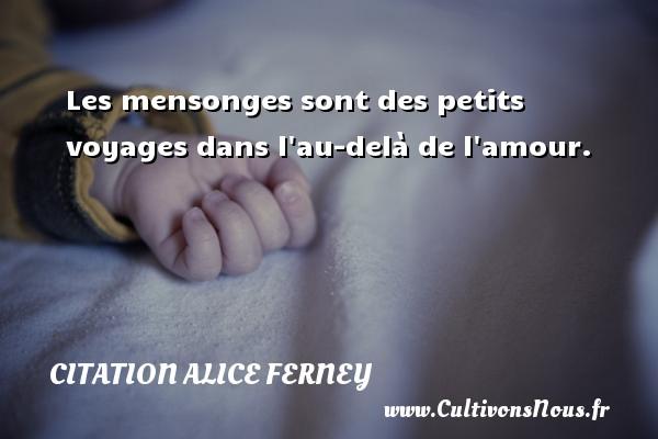 Les mensonges sont des petits voyages dans l au-delà de l amour. Une citation d  Alice Ferney CITATION ALICE FERNEY