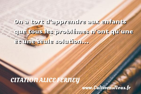 On a tort d apprendre aux enfants que tous les problèmes n ont qu une et une seule solution... Une citation d  Alice Ferney CITATION ALICE FERNEY