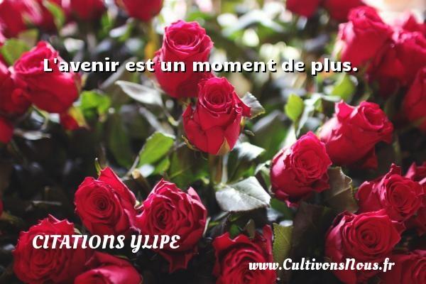 Citations Ylipe - L avenir est un moment de plus. Une citation d  Ylipe CITATIONS YLIPE