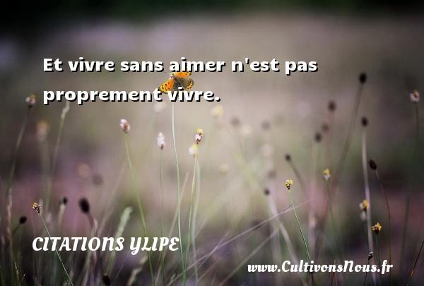 Citations Ylipe - Et vivre sans aimer n est pas proprement vivre. Une citation d  Ylipe CITATIONS YLIPE