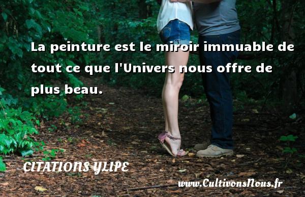 Citations Ylipe - Citation peinture - La peinture est le miroir immuable de tout ce que l Univers nous offre de plus beau. Une citation d  Ylipe CITATIONS YLIPE