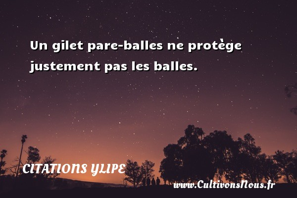 Citations Ylipe - Un gilet pare-balles ne protège justement pas les balles. Une citation d  Ylipe CITATIONS YLIPE