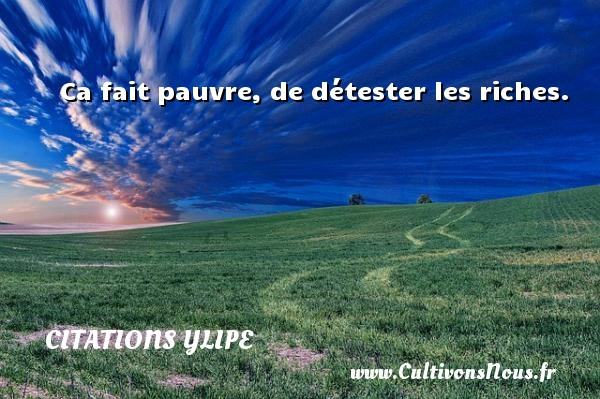 Citations Ylipe - Ca fait pauvre, de détester les riches. Une citation d  Ylipe CITATIONS YLIPE