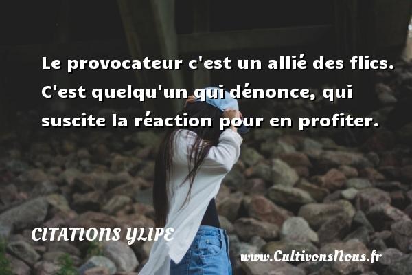 Citations Ylipe - Le provocateur c est un allié des flics. C est quelqu un qui dénonce, qui suscite la réaction pour en profiter. Une citation d  Ylipe CITATIONS YLIPE