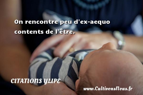 Citations Ylipe - On rencontre peu d ex-aequo contents de l être. Une citation d  Ylipe CITATIONS YLIPE