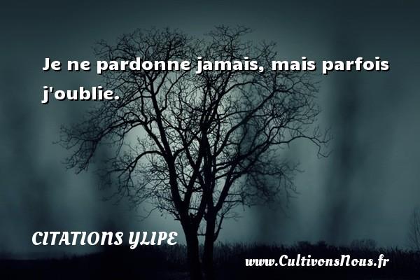 Citations Ylipe - Je ne pardonne jamais, mais parfois j oublie. Une citation d  Ylipe CITATIONS YLIPE