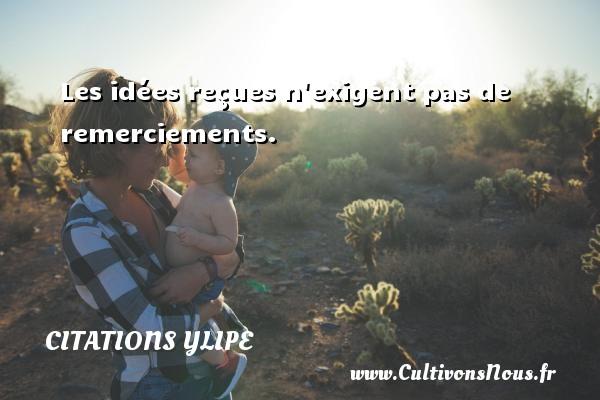 Citations Ylipe - Les idées reçues n exigent pas de remerciements. Une citation d  Ylipe CITATIONS YLIPE