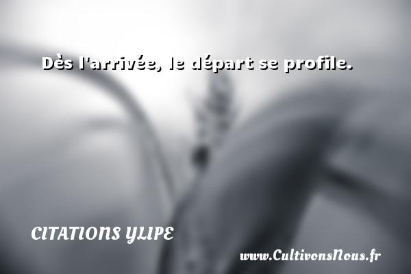 Dès l arrivée, le départ se profile. Une citation d  Ylipe CITATIONS YLIPE